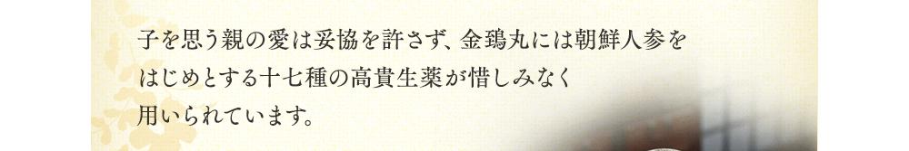 子を思う親の愛は妥協を許さず、金鵄丸には朝鮮人参をはじめとする十七種の高貴生薬が惜しみなく用いられています。