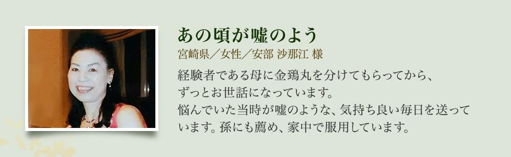 あの頃が嘘のよう 宮崎県/女性/安部 沙那江様 経験者である母に金鵄丸を分けてもらってから、ずっとお世話になっています。悩んでいた当時が嘘のような、気持ち良い毎日を送っています。孫にも薦め、家中で服用しています。