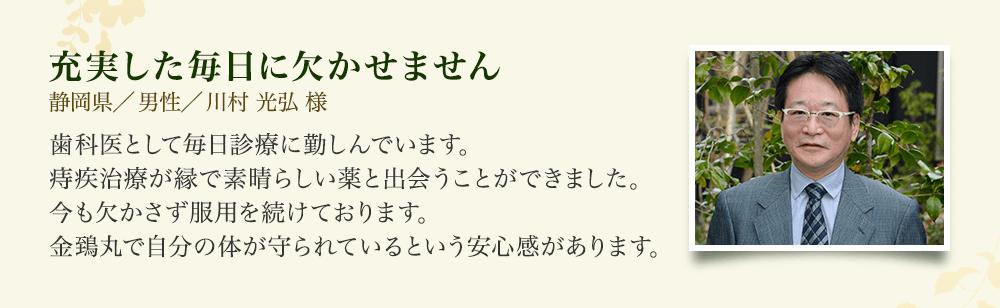 充実した毎日に欠かせません 静岡県/男性/川村 光弘様 歯科医として毎日診療に勤しんでいます。痔疾治療が縁で素晴らしい薬と出会うことができました。今も欠かさず服用を続けております。金鵄丸で自分の体が守られているという安心感があります。